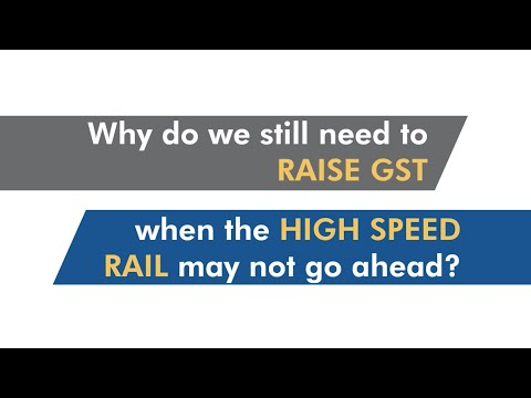 Why do we still need to raise GST when the High Speed Rail may not go ahead?